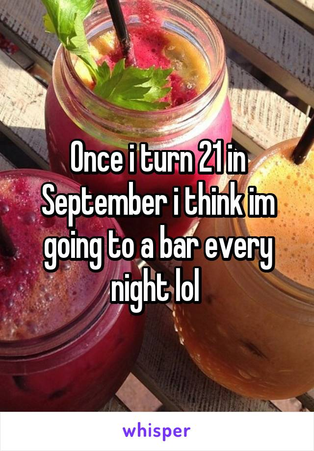 Once i turn 21 in September i think im going to a bar every night lol