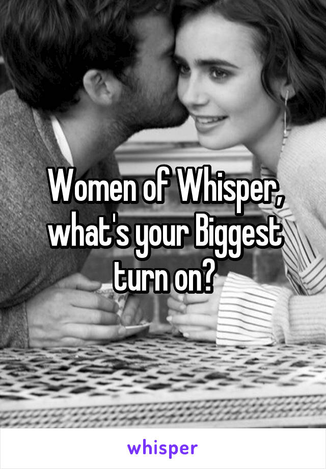 Women of Whisper, what's your Biggest turn on?