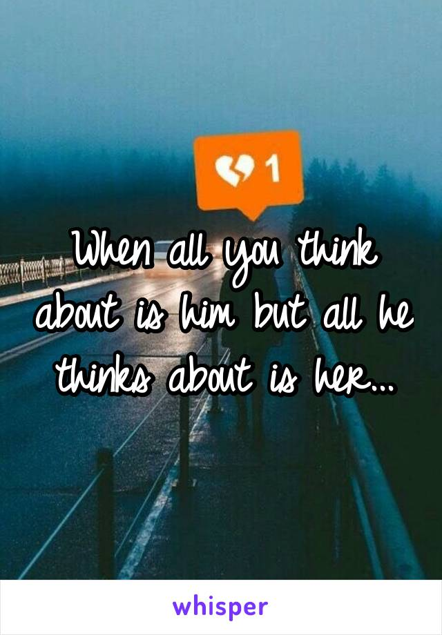 When all you think about is him but all he thinks about is her...
