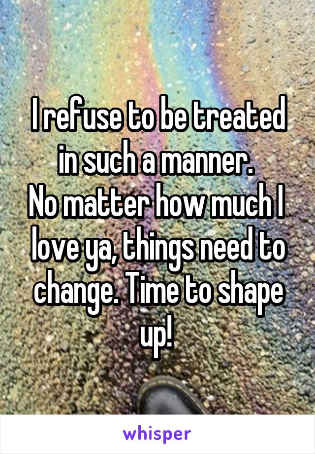 I refuse to be treated in such a manner.  No matter how much I  love ya, things need to change. Time to shape up!
