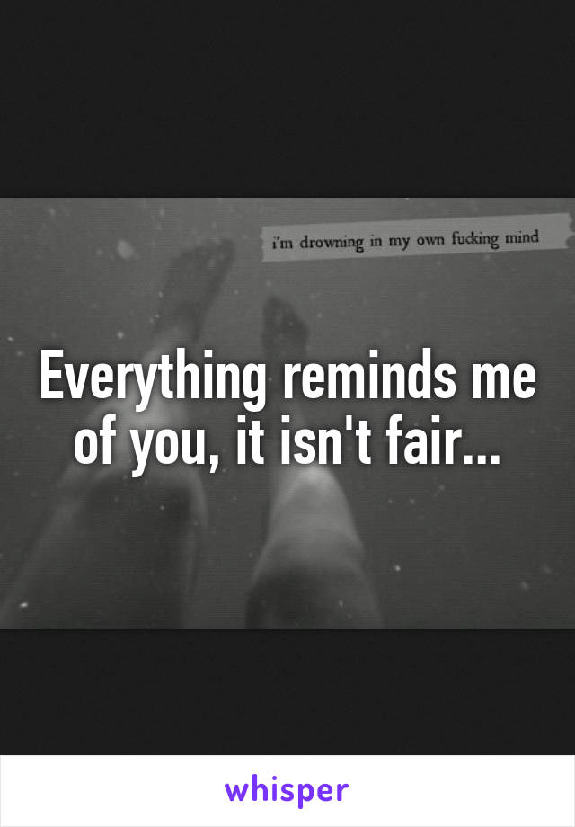 Everything reminds me of you, it isn't fair...