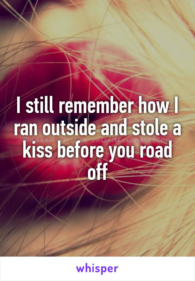I still remember how I ran outside and stole a kiss before you road off