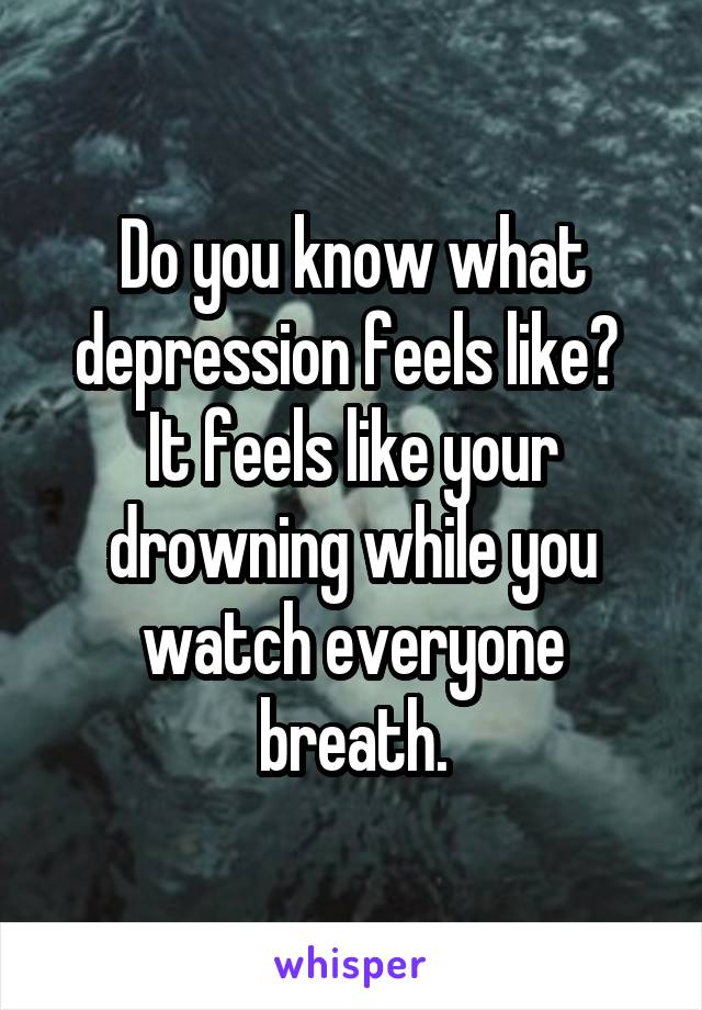 Do you know what depression feels like?  It feels like your drowning while you watch everyone breath.