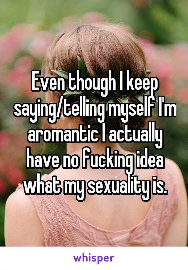 Even though I keep saying/telling myself I'm aromantic I actually have no fucking idea what my sexuality is.