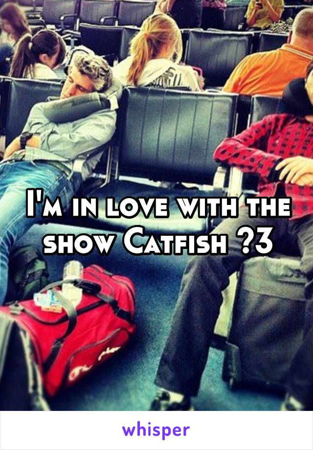 I'm in love with the show Catfish <3