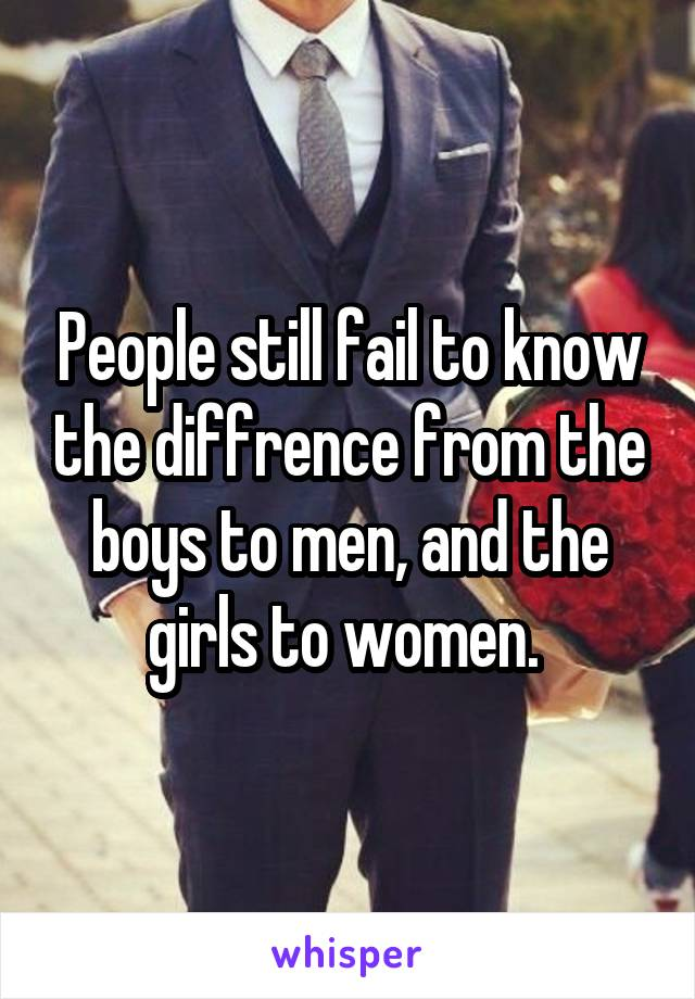 People still fail to know the diffrence from the boys to men, and the girls to women.