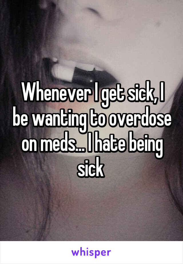 Whenever I get sick, I be wanting to overdose on meds... I hate being sick
