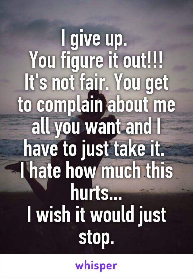 I give up.  You figure it out!!! It's not fair. You get to complain about me all you want and I have to just take it.  I hate how much this hurts... I wish it would just stop.