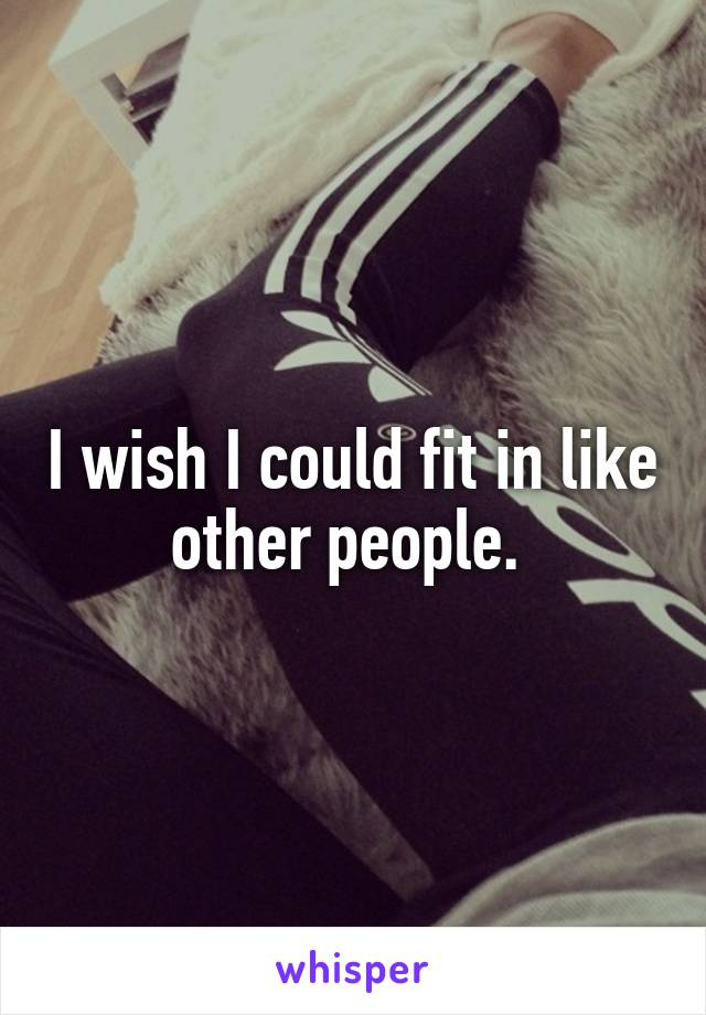 I wish I could fit in like other people.