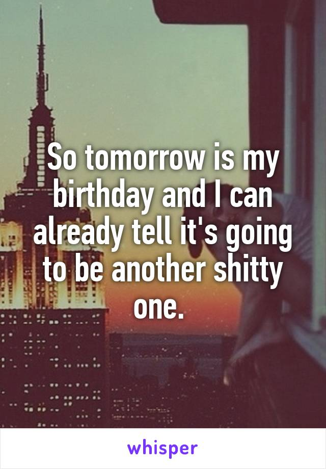 So tomorrow is my birthday and I can already tell it's going to be another shitty one.
