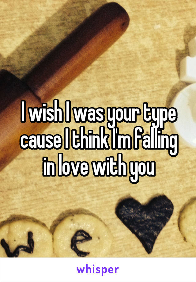 I wish I was your type cause I think I'm falling in love with you