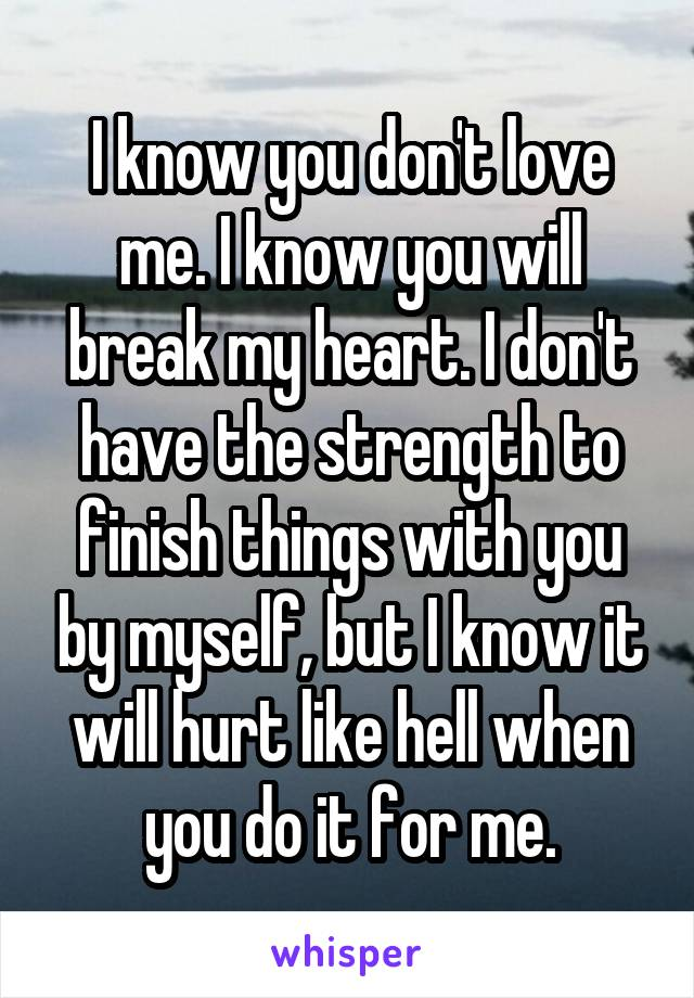 I know you don't love me. I know you will break my heart. I don't have the strength to finish things with you by myself, but I know it will hurt like hell when you do it for me.