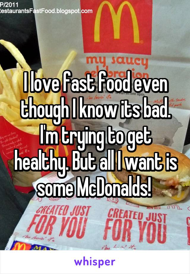 I love fast food even though I know its bad. I'm trying to get healthy. But all I want is some McDonalds!