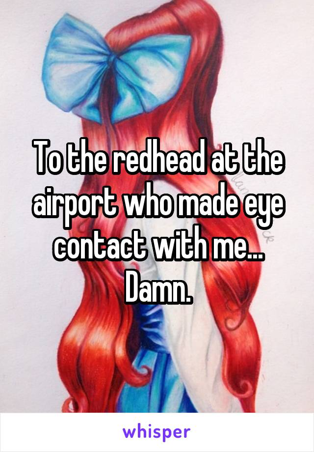 To the redhead at the airport who made eye contact with me... Damn.