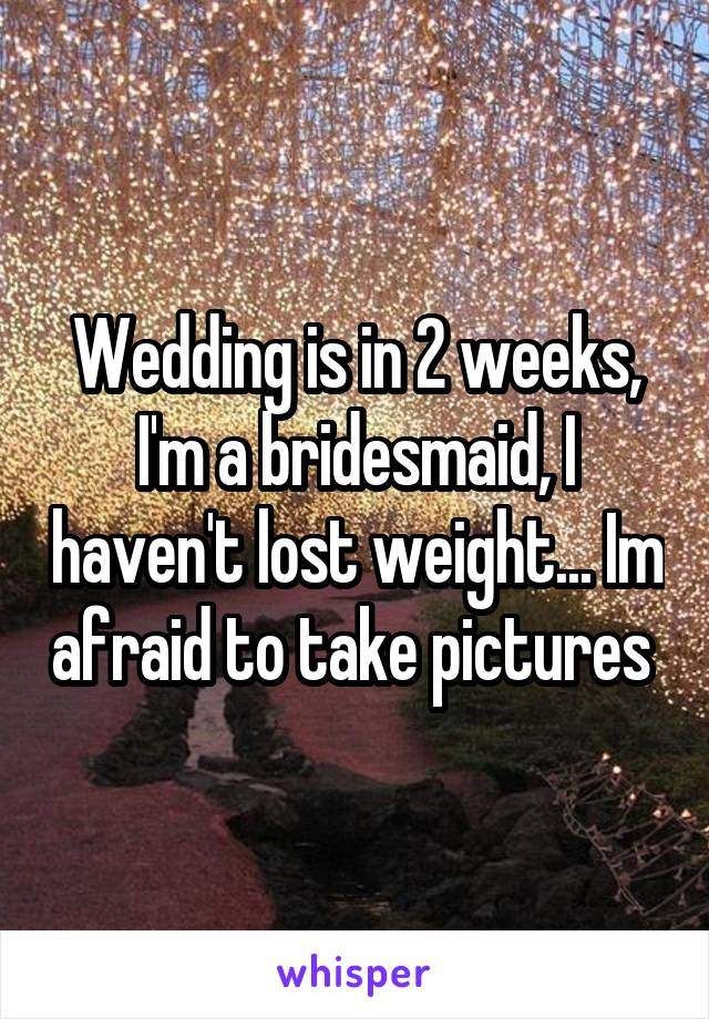 Wedding is in 2 weeks, I'm a bridesmaid, I haven't lost weight... Im afraid to take pictures