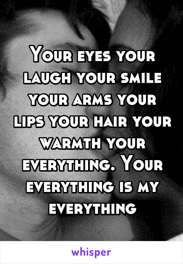 Your eyes your laugh your smile your arms your lips your hair your warmth your everything. Your everything is my everything