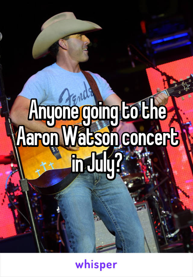 Anyone going to the Aaron Watson concert in July?