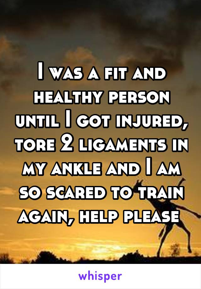 I was a fit and healthy person until I got injured, tore 2 ligaments in my ankle and I am so scared to train again, help please