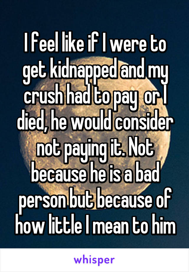 I feel like if I were to get kidnapped and my crush had to pay  or I died, he would consider not paying it. Not because he is a bad person but because of how little I mean to him