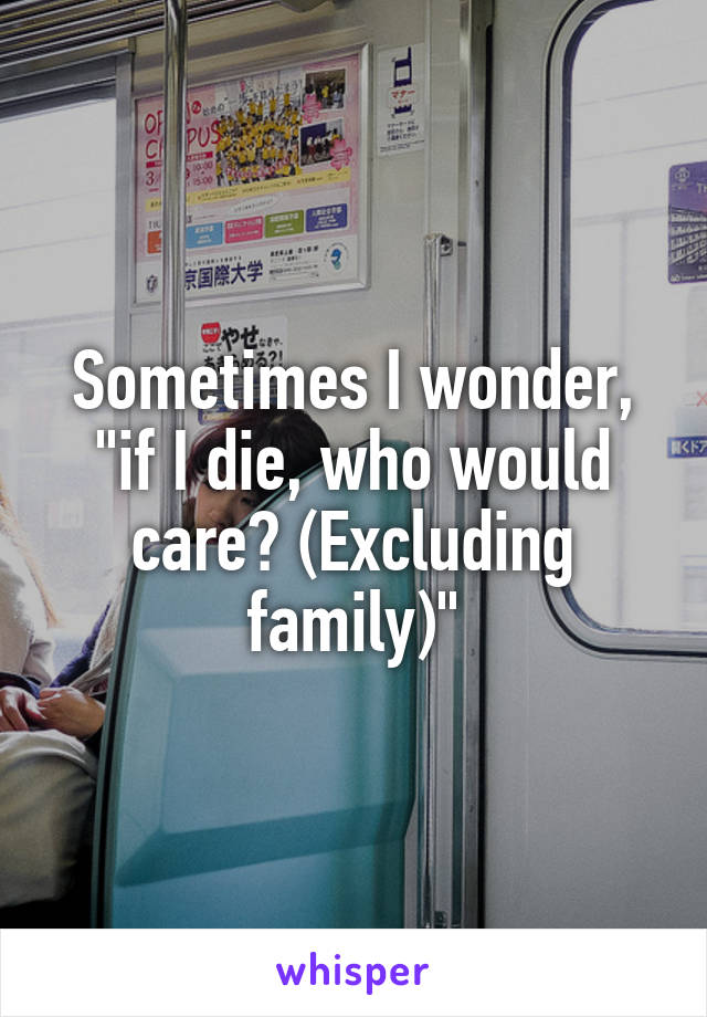 "Sometimes I wonder, ""if I die, who would care? (Excluding family)"""