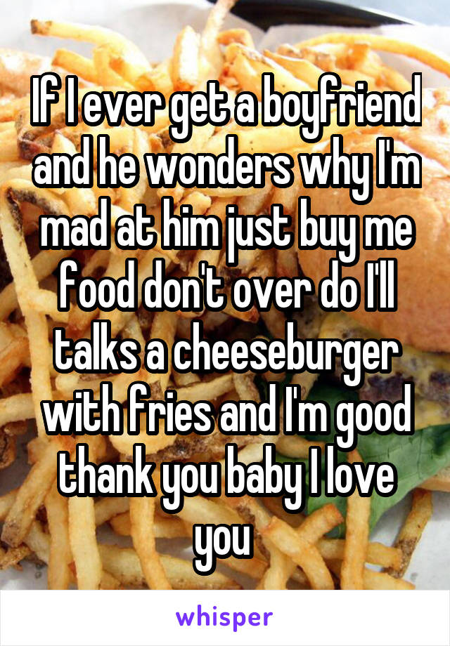 If I ever get a boyfriend and he wonders why I'm mad at him just buy me food don't over do I'll talks a cheeseburger with fries and I'm good thank you baby I love you