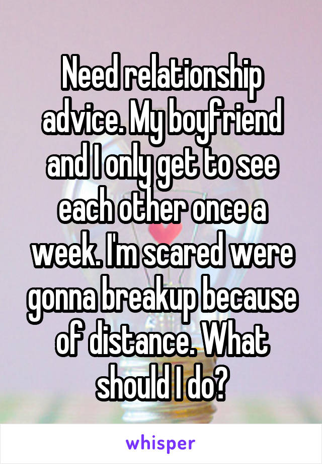 Need relationship advice. My boyfriend and I only get to see each other once a week. I'm scared were gonna breakup because of distance. What should I do?