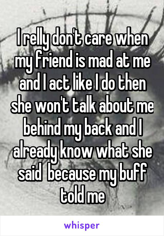I relly don't care when my friend is mad at me and I act like I do then she won't talk about me behind my back and I already know what she said  because my buff told me
