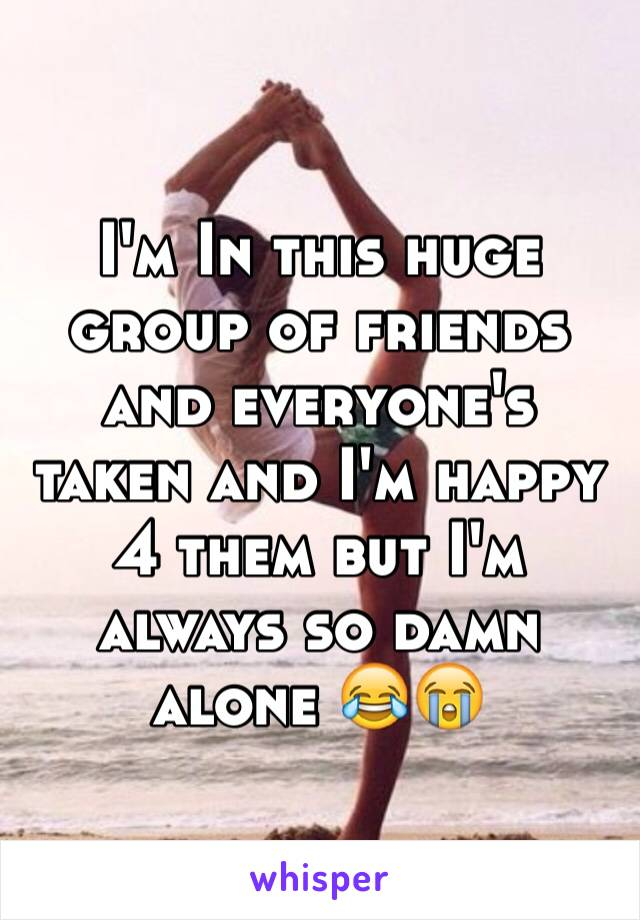 I'm In this huge group of friends and everyone's taken and I'm happy 4 them but I'm always so damn alone 😂😭