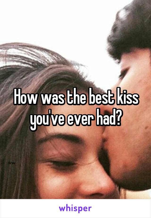 How was the best kiss you've ever had?