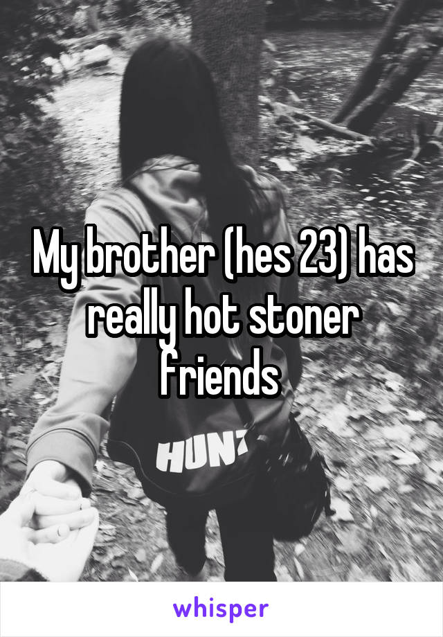 My brother (hes 23) has really hot stoner friends