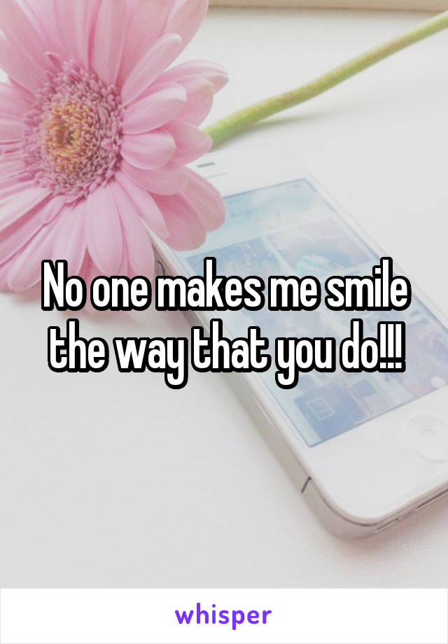 No one makes me smile the way that you do!!!