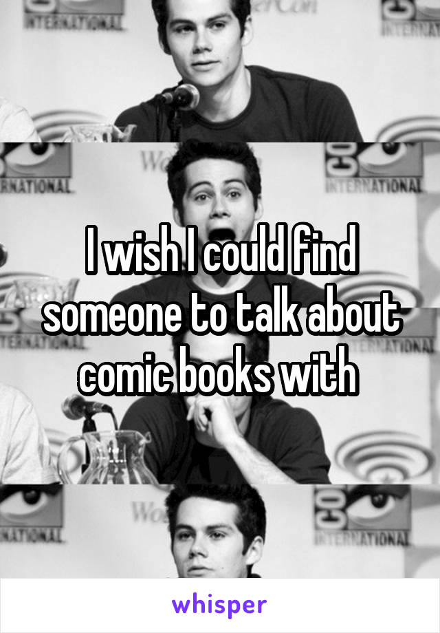 I wish I could find someone to talk about comic books with
