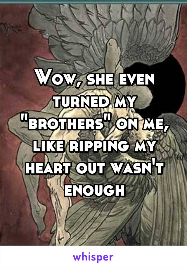 """Wow, she even turned my """"brothers"""" on me, like ripping my heart out wasn't enough"""