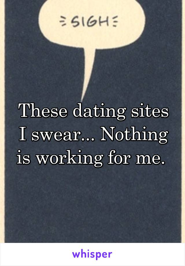 These dating sites I swear... Nothing is working for me.