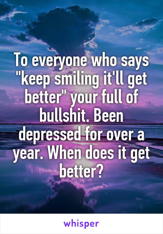 """To everyone who says """"keep smiling it'll get better"""" your full of bullshit. Been depressed for over a year. When does it get better?"""