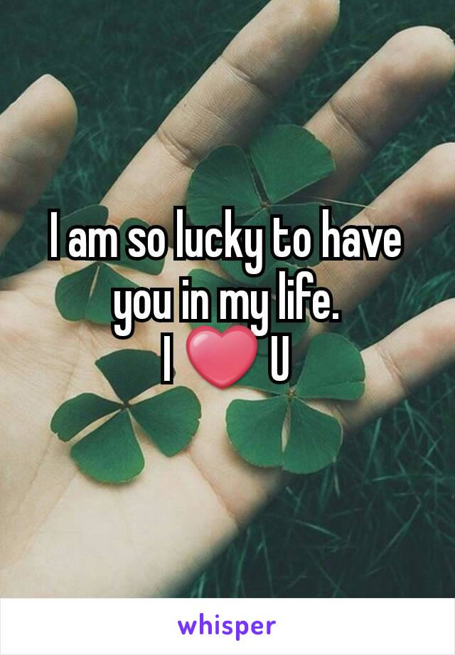 I am so lucky to have you in my life. I ❤ U