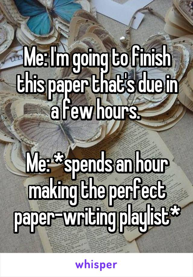 Me: I'm going to finish this paper that's due in a few hours.   Me: *spends an hour making the perfect paper-writing playlist*