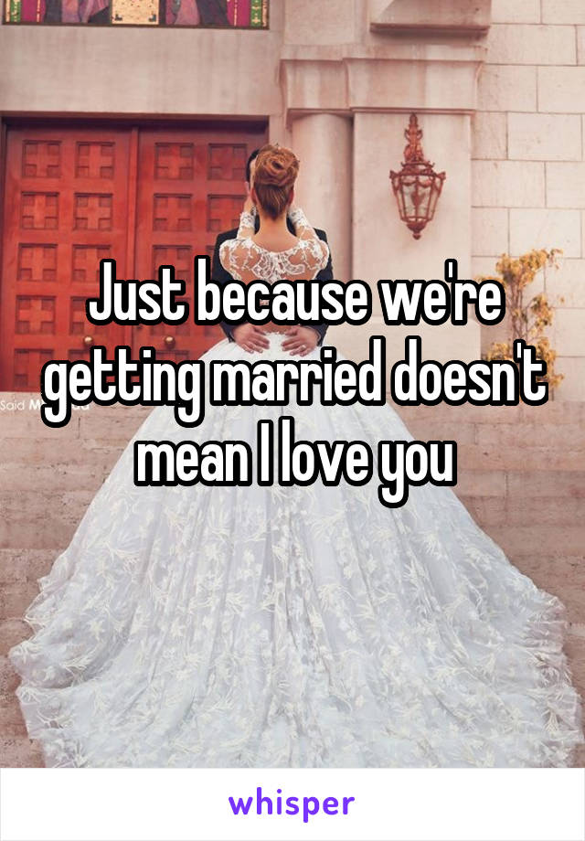 Just because we're getting married doesn't mean I love you