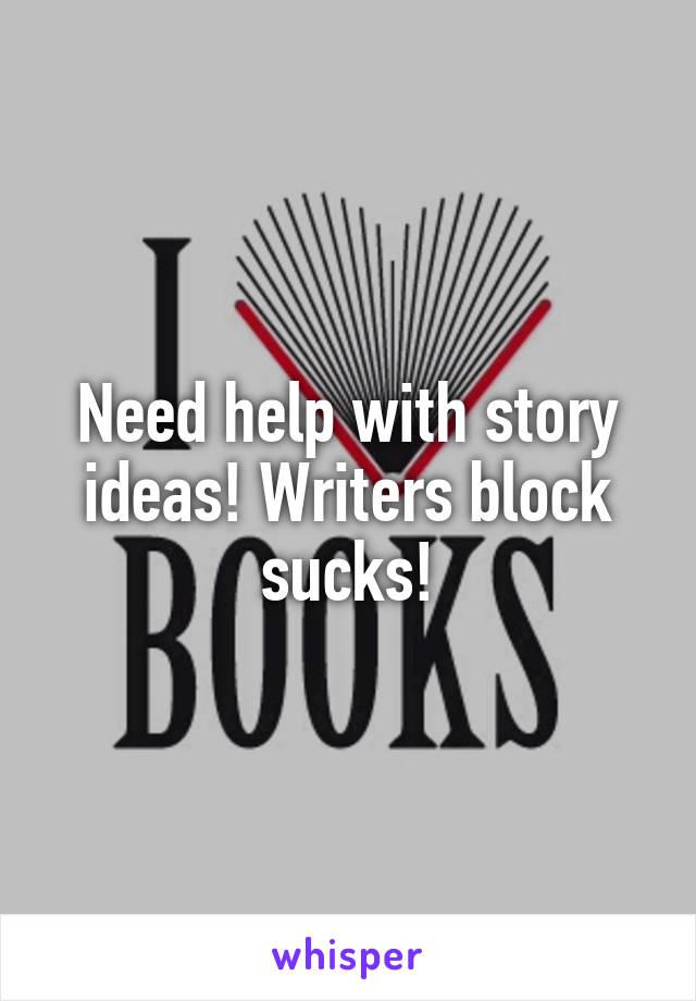 Need help with story ideas! Writers block sucks!