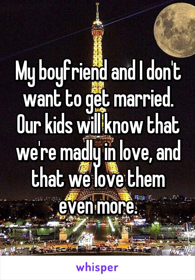 My boyfriend and I don't want to get married. Our kids will know that we're madly in love, and that we love them even more.