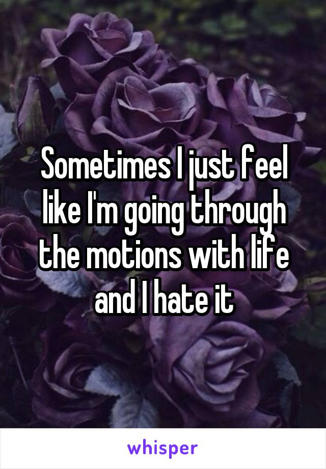 Sometimes I just feel like I'm going through the motions with life and I hate it