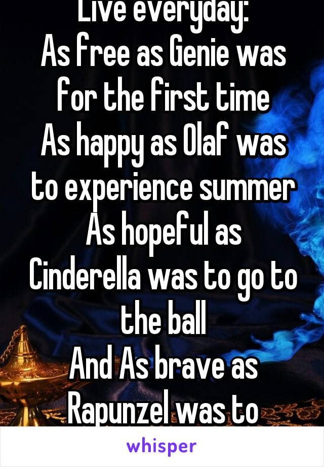 Live everyday: As free as Genie was for the first time As happy as Olaf was to experience summer As hopeful as Cinderella was to go to the ball And As brave as Rapunzel was to experience the world