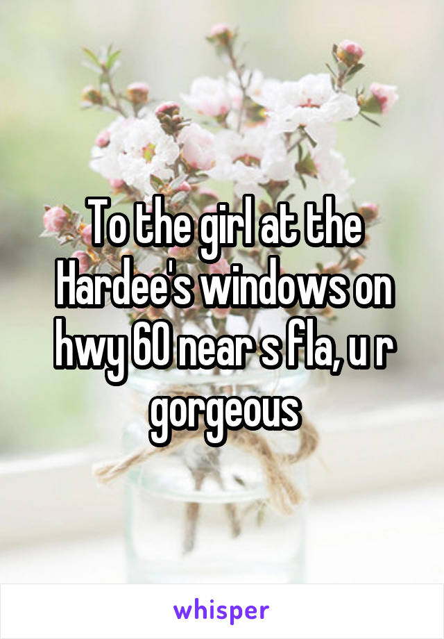 To the girl at the Hardee's windows on hwy 60 near s fla, u r gorgeous