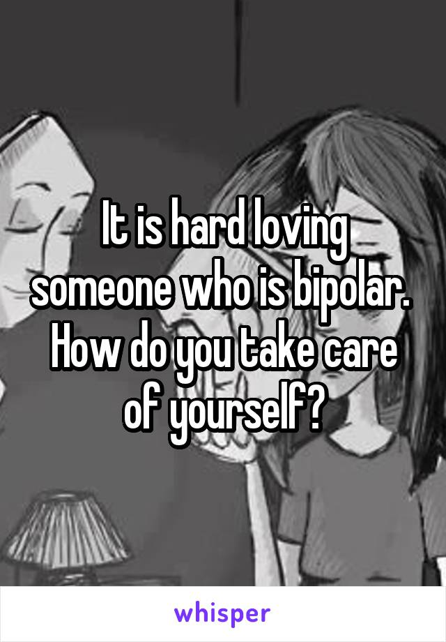 It is hard loving someone who is bipolar.  How do you take care of yourself?