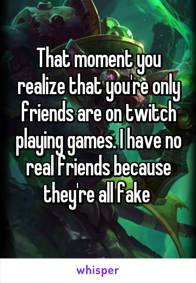 That moment you realize that you're only friends are on twitch playing games. I have no real friends because they're all fake