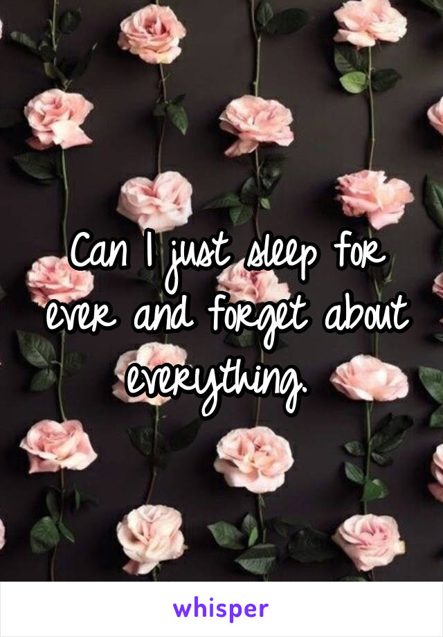 Can I just sleep for ever and forget about everything.