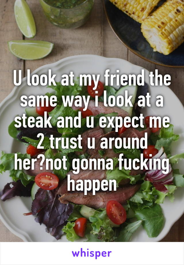 U look at my friend the same way i look at a steak and u expect me 2 trust u around her?not gonna fucking happen