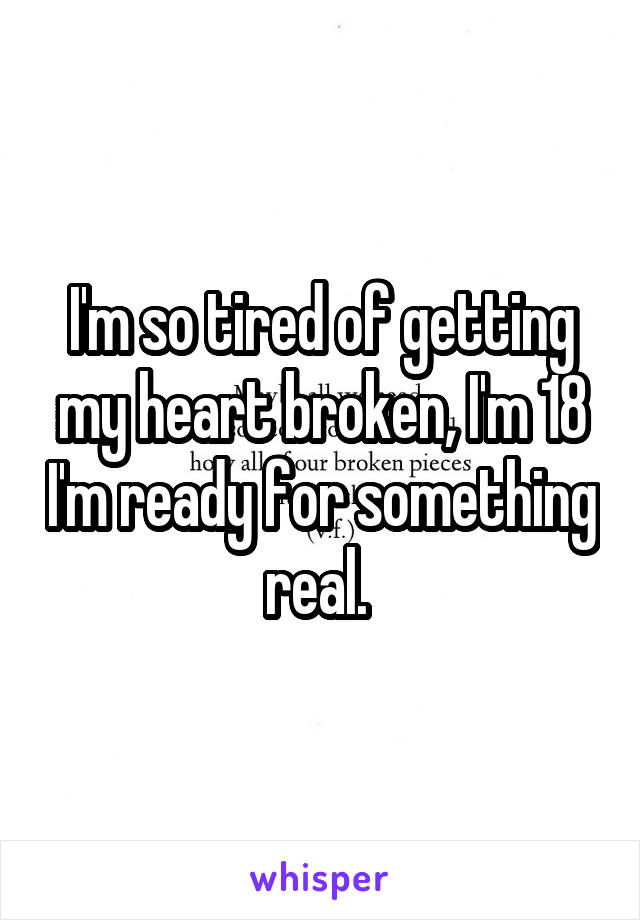 I'm so tired of getting my heart broken, I'm 18 I'm ready for something real.
