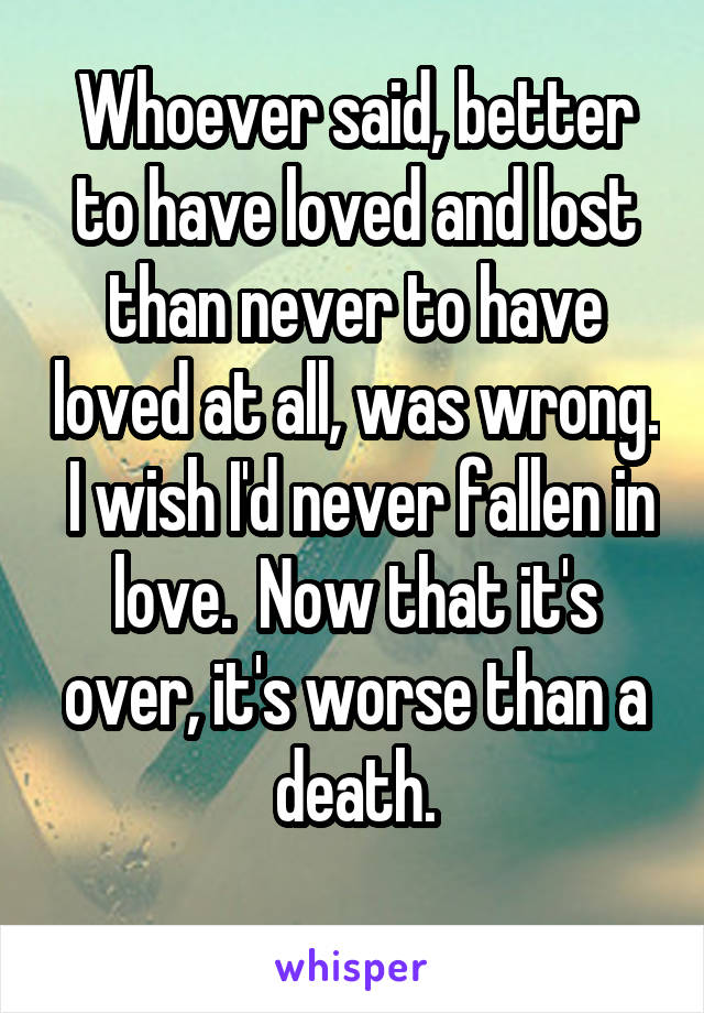 Whoever said, better to have loved and lost than never to have loved at all, was wrong.  I wish I'd never fallen in love.  Now that it's over, it's worse than a death.