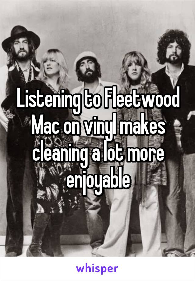 Listening to Fleetwood Mac on vinyl makes cleaning a lot more enjoyable